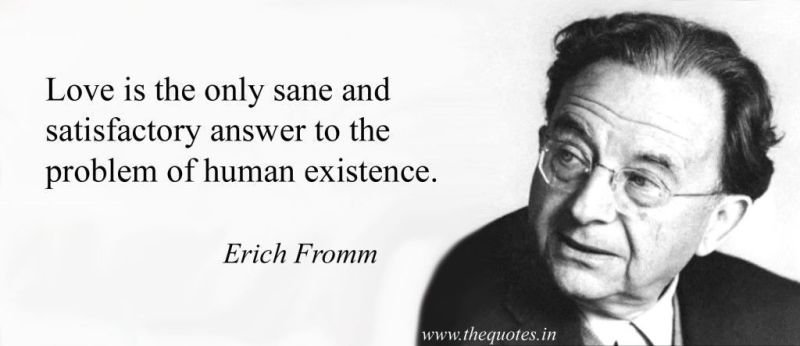 Erich Fromm       Opening quote:  The Art of Loving