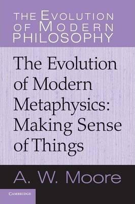 The Evolution of Modern Philosophy: The Evolution of Modern Metaphysics: Making Sense of Things