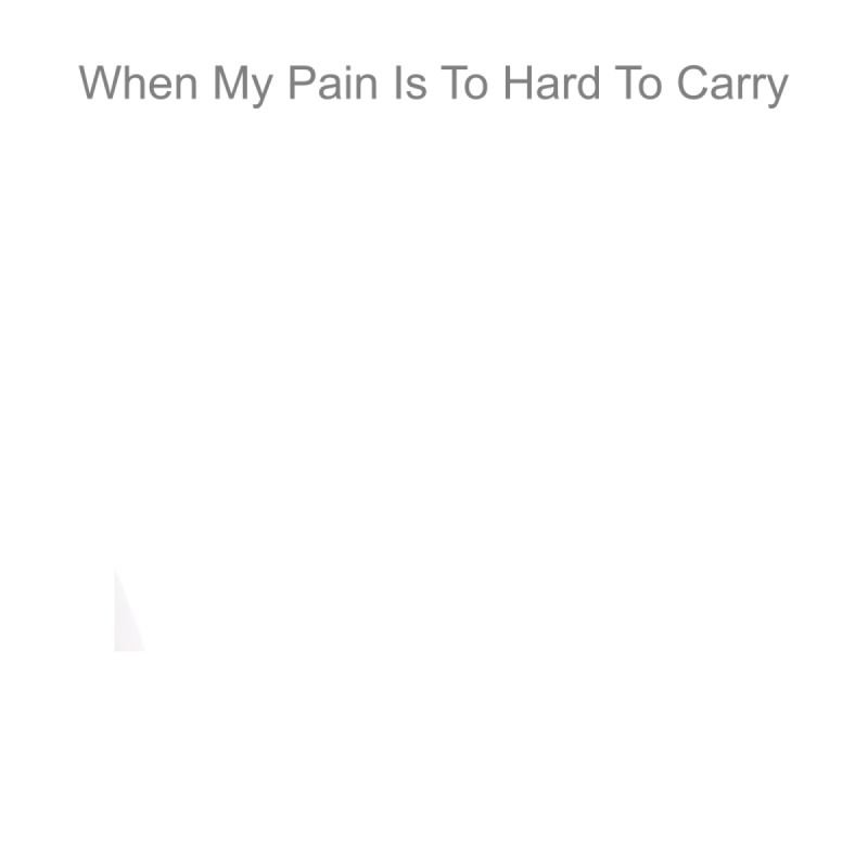 When My Pain Is To Hard To Carry
