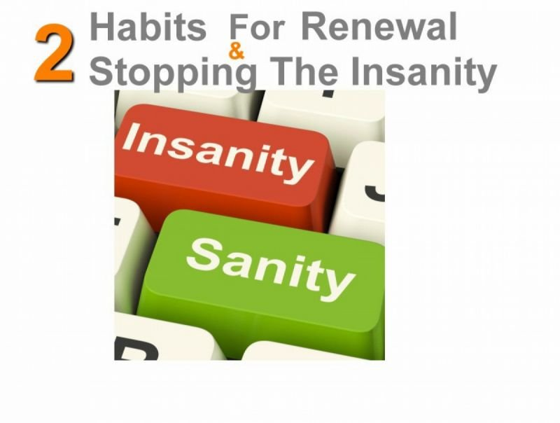 2 Habits for Renewal & Stopping The Insanity