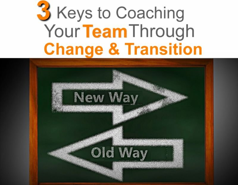 3 Keys To Coaching Your Team Through Change and Transition